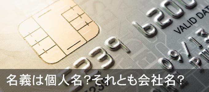 法人カードの名義は個人か、会社か